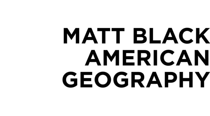 MATT BLACK AMERICAN GEOGRAPHY